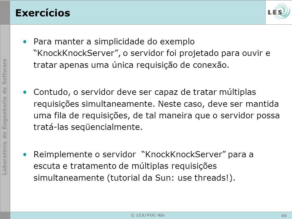 89 © LES/PUC-Rio Exercícios Para manter a simplicidade do exemplo KnockKnockServer, o servidor foi projetado para ouvir e tratar apenas uma única requ