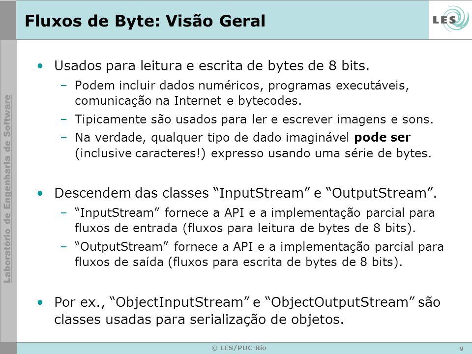 9 © LES/PUC-Rio Fluxos de Byte: Visão Geral Usados para leitura e escrita de bytes de 8 bits. –Podem incluir dados numéricos, programas executáveis, c