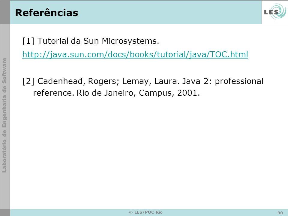 90 © LES/PUC-Rio Referências [1] Tutorial da Sun Microsystems. http://java.sun.com/docs/books/tutorial/java/TOC.html [2] Cadenhead, Rogers; Lemay, Lau