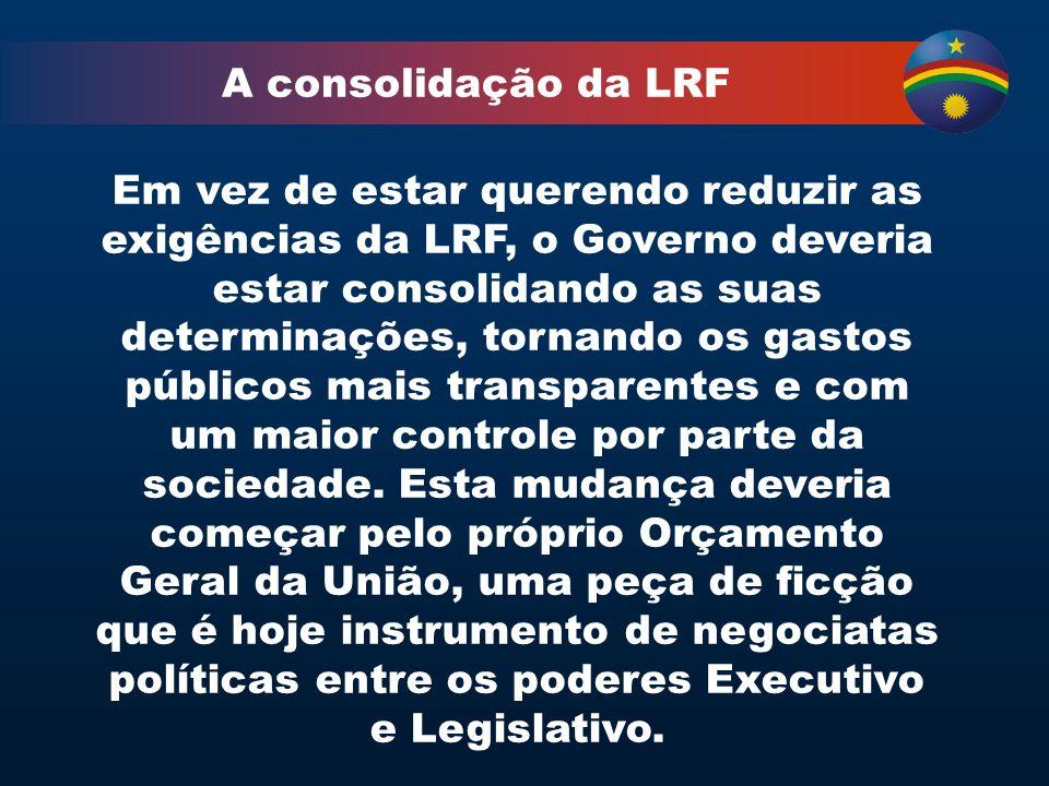 A consolidação da LRF Em vez de estar querendo reduzir as exigências da LRF, o Governo deveria estar consolidando as suas determinações, tornando os gastos públicos mais transparentes e com um maior controle por parte da sociedade.