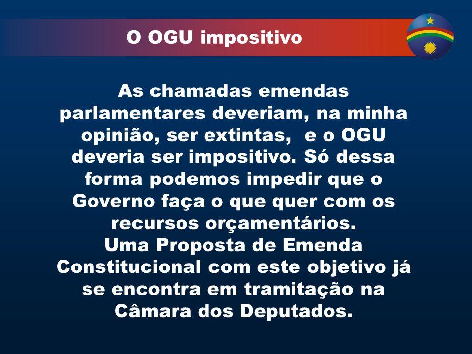 O OGU impositivo As chamadas emendas parlamentares deveriam, na minha opinião, ser extintas, e o OGU deveria ser impositivo.