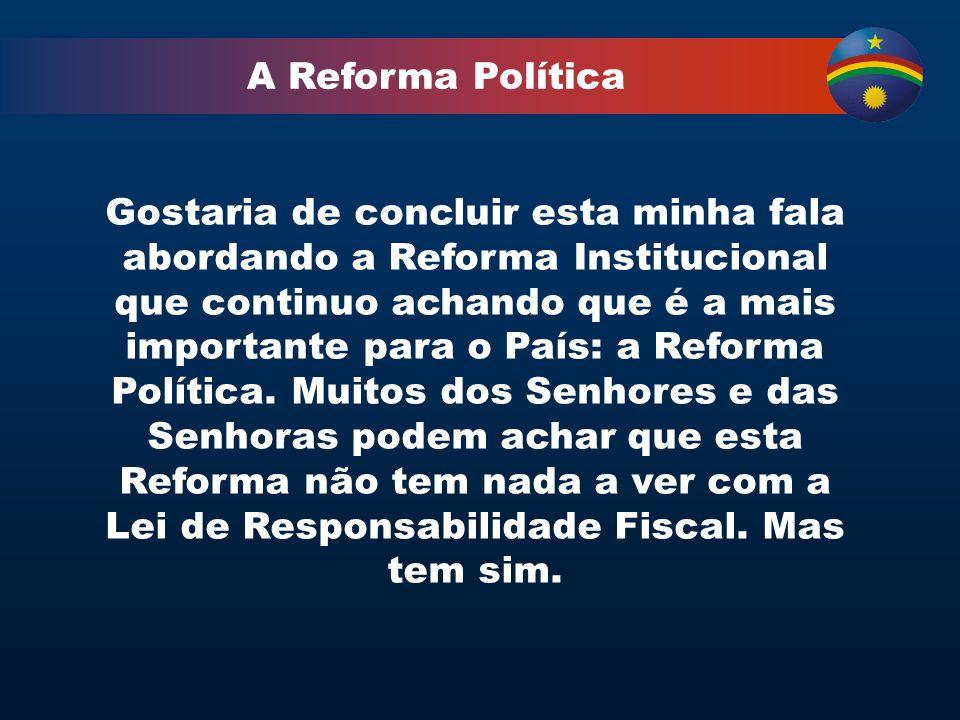 A Reforma Política Gostaria de concluir esta minha fala abordando a Reforma Institucional que continuo achando que é a mais importante para o País: a Reforma Política.