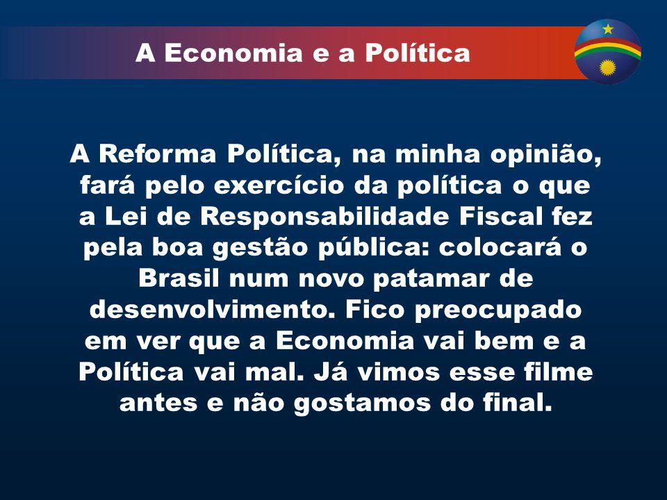 A Economia e a Política A Reforma Política, na minha opinião, fará pelo exercício da política o que a Lei de Responsabilidade Fiscal fez pela boa gestão pública: colocará o Brasil num novo patamar de desenvolvimento.