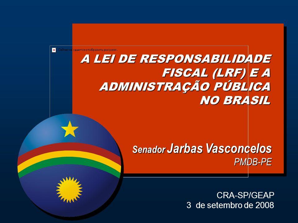 A LEI DE RESPONSABILIDADE FISCAL (LRF) E A ADMINISTRAÇÃO PÚBLICA NO BRASIL Senador Jarbas Vasconcelos PMDB-PE CRA-SP/GEAP 3 de setembro de 2008