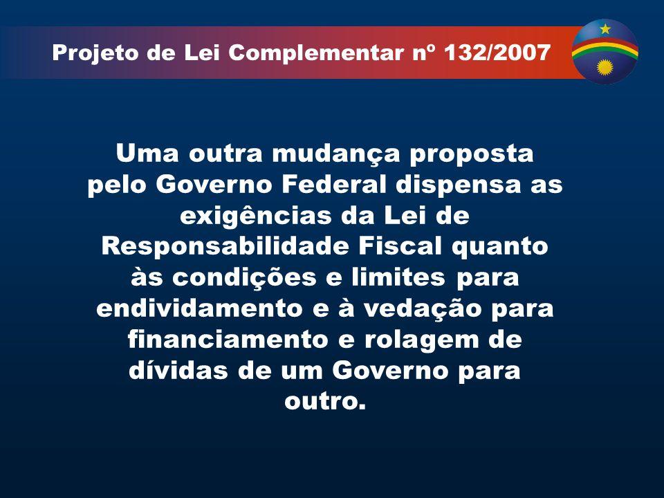 Projeto de Lei Complementar nº 132/2007 Uma outra mudança proposta pelo Governo Federal dispensa as exigências da Lei de Responsabilidade Fiscal quanto às condições e limites para endividamento e à vedação para financiamento e rolagem de dívidas de um Governo para outro.