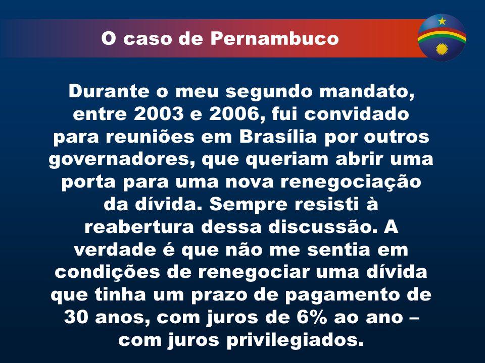 O caso de Pernambuco Durante o meu segundo mandato, entre 2003 e 2006, fui convidado para reuniões em Brasília por outros governadores, que queriam abrir uma porta para uma nova renegociação da dívida.