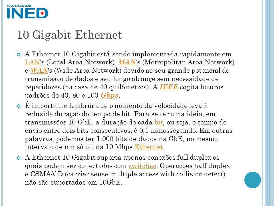 10 Gigabit Ethernet A Ethernet 10 Gigabit está sendo implementada rapidamente em LAN's (Local Area Network), MAN 's (Metropolitan Area Network) e WAN