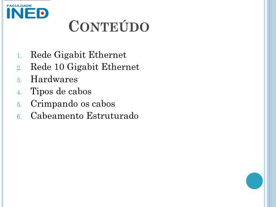 C ONTEÚDO 1. Rede Gigabit Ethernet 2. Rede 10 Gigabit Ethernet 3. Hardwares 4. Tipos de cabos 5. Crimpando os cabos 6. Cabeamento Estruturado