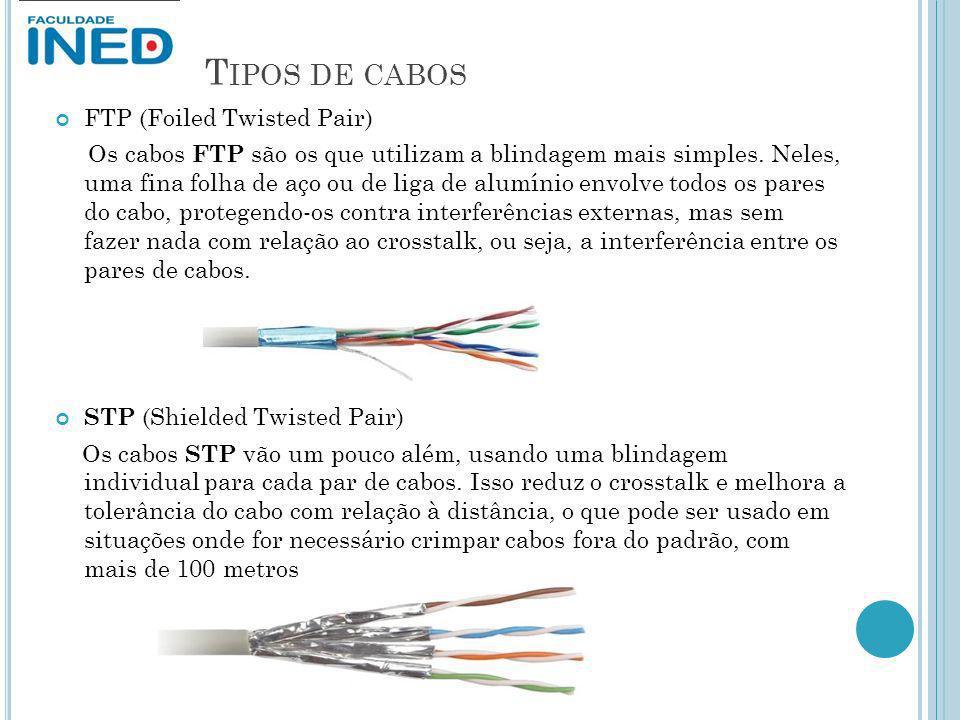 T IPOS DE CABOS FTP (Foiled Twisted Pair) Os cabos FTP são os que utilizam a blindagem mais simples. Neles, uma fina folha de aço ou de liga de alumín