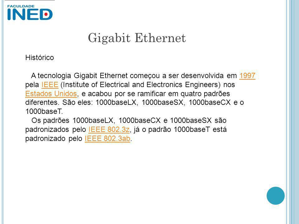 Gigabit Ethernet Histórico A tecnologia Gigabit Ethernet começou a ser desenvolvida em 1997 pela IEEE (Institute of Electrical and Electronics Enginee