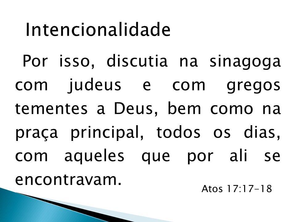 Por isso, discutia na sinagoga com judeus e com gregos tementes a Deus, bem como na praça principal, todos os dias, com aqueles que por ali se encontr