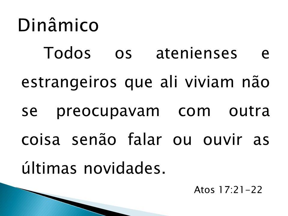 Todos os atenienses e estrangeiros que ali viviam não se preocupavam com outra coisa senão falar ou ouvir as últimas novidades. Atos 17:21-22
