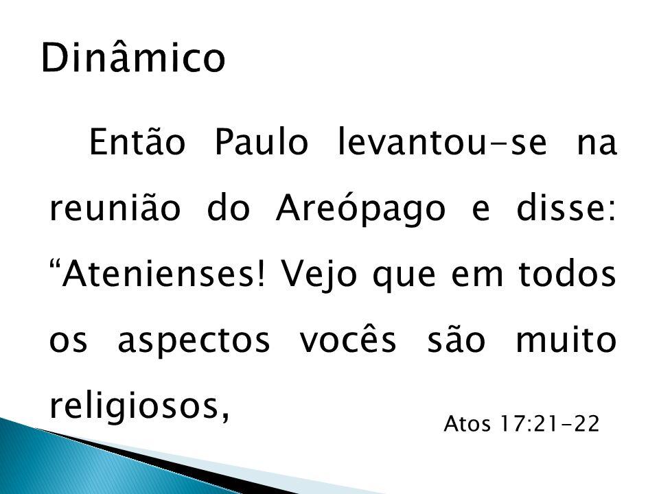 Então Paulo levantou-se na reunião do Areópago e disse: Atenienses! Vejo que em todos os aspectos vocês são muito religiosos, Atos 17:21-22