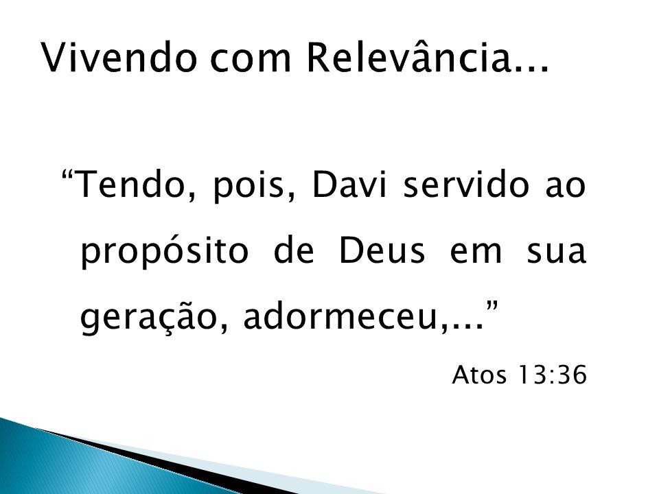 Tendo, pois, Davi servido ao propósito de Deus em sua geração, adormeceu,... Atos 13:36