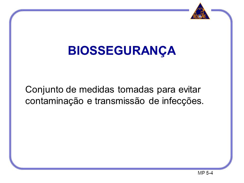BIOSSEGURANÇA MP 5-4 Conjunto de medidas tomadas para evitar contaminação e transmissão de infecções.