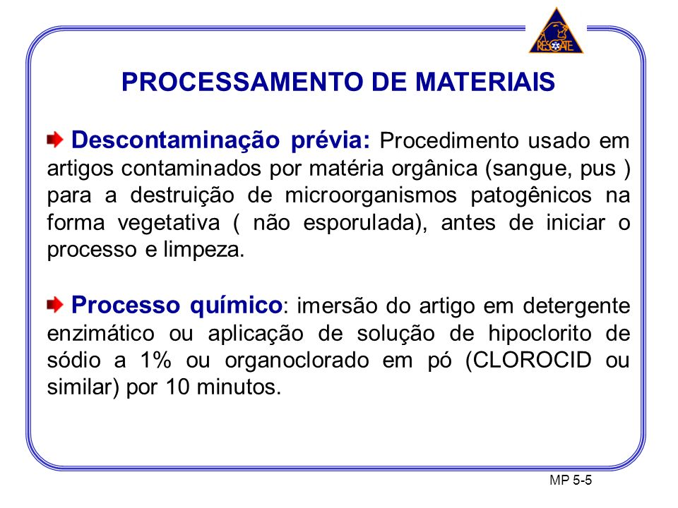 PROCESSAMENTO DE MATERIAIS Descontaminação prévia: Procedimento usado em artigos contaminados por matéria orgânica (sangue, pus ) para a destruição de microorganismos patogênicos na forma vegetativa ( não esporulada), antes de iniciar o processo e limpeza.