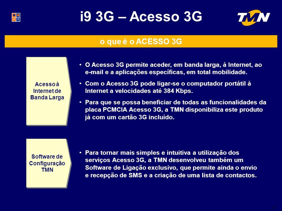13 i9 3G – Acesso 3G o que é o ACESSO 3G Acesso à Internet de Banda Larga Software de Configuração TMN O Acesso 3G permite aceder, em banda larga, à Internet, ao e-mail e a aplicações específicas, em total mobilidade.