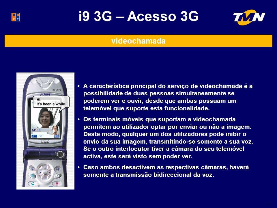 7 i9 3G – Acesso 3G videochamada A característica principal do serviço de videochamada é a possibilidade de duas pessoas simultaneamente se poderem ver e ouvir, desde que ambas possuam um telemóvel que suporte esta funcionalidade.