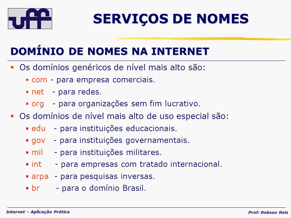 Internet – Aplicação Prática Prof: Robson Reis SERVIÇOS DE NOMES DOMÍNIO DE NOMES NA INTERNET Os domínios genéricos de nível mais alto são: com - para empresa comerciais.
