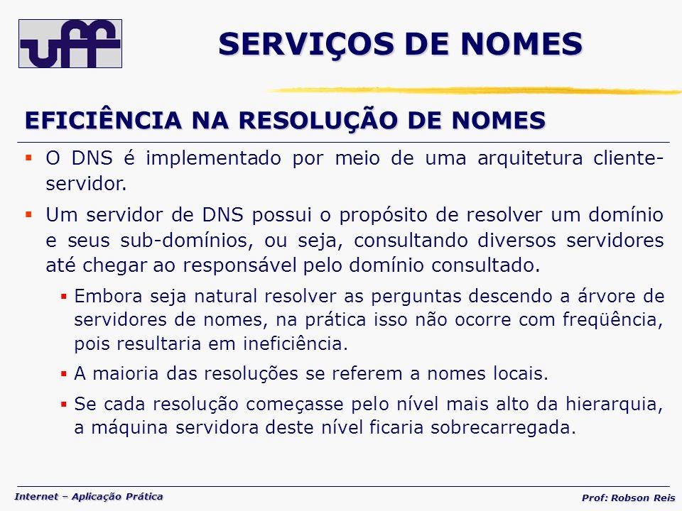 Internet – Aplicação Prática Prof: Robson Reis EFICIÊNCIA NA RESOLUÇÃO DE NOMES O DNS é implementado por meio de uma arquitetura cliente- servidor.