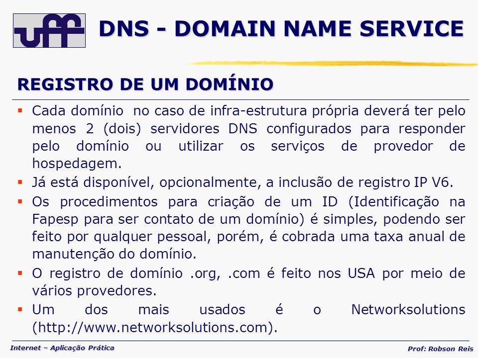 Internet – Aplicação Prática Prof: Robson Reis REGISTRO DE UM DOMÍNIO Cada domínio no caso de infra-estrutura própria deverá ter pelo menos 2 (dois) servidores DNS configurados para responder pelo domínio ou utilizar os serviços de provedor de hospedagem.