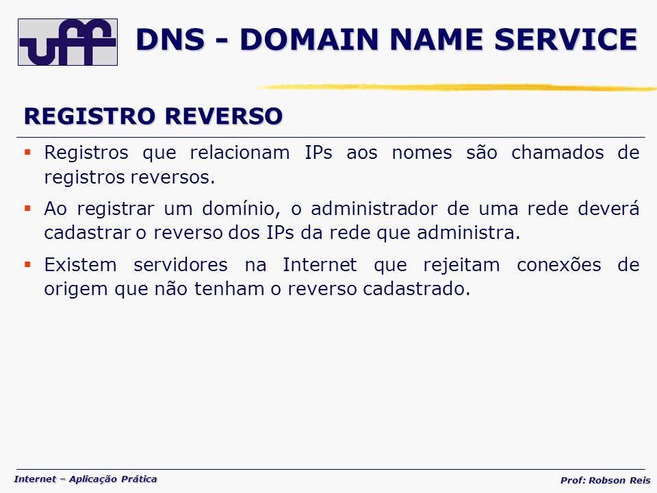 Internet – Aplicação Prática Prof: Robson Reis DNS - DOMAIN NAME SERVICE REGISTRO REVERSO Registros que relacionam IPs aos nomes são chamados de registros reversos.