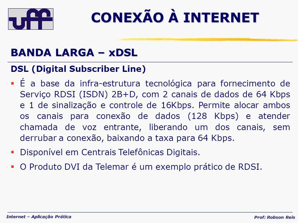 Internet – Aplicação Prática Prof: Robson Reis BANDA LARGA – xDSL DSL (Digital Subscriber Line) É a base da infra-estrutura tecnológica para fornecimento de Serviço RDSI (ISDN) 2B+D, com 2 canais de dados de 64 Kbps e 1 de sinalização e controle de 16Kbps.