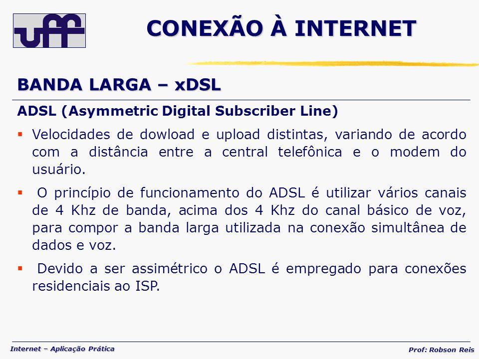 Internet – Aplicação Prática Prof: Robson Reis BANDA LARGA – xDSL ADSL (Asymmetric Digital Subscriber Line) Velocidades de dowload e upload distintas, variando de acordo com a distância entre a central telefônica e o modem do usuário.