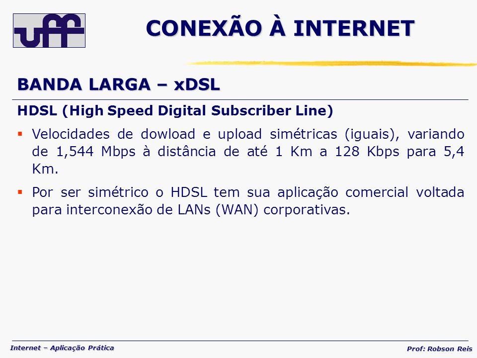 Internet – Aplicação Prática Prof: Robson Reis BANDA LARGA – xDSL HDSL (High Speed Digital Subscriber Line) Velocidades de dowload e upload simétricas (iguais), variando de 1,544 Mbps à distância de até 1 Km a 128 Kbps para 5,4 Km.