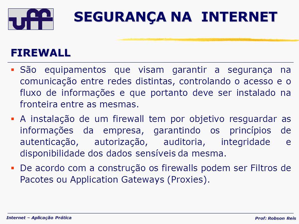 Internet – Aplicação Prática Prof: Robson Reis FIREWALL São equipamentos que visam garantir a segurança na comunicação entre redes distintas, controlando o acesso e o fluxo de informações e que portanto deve ser instalado na fronteira entre as mesmas.