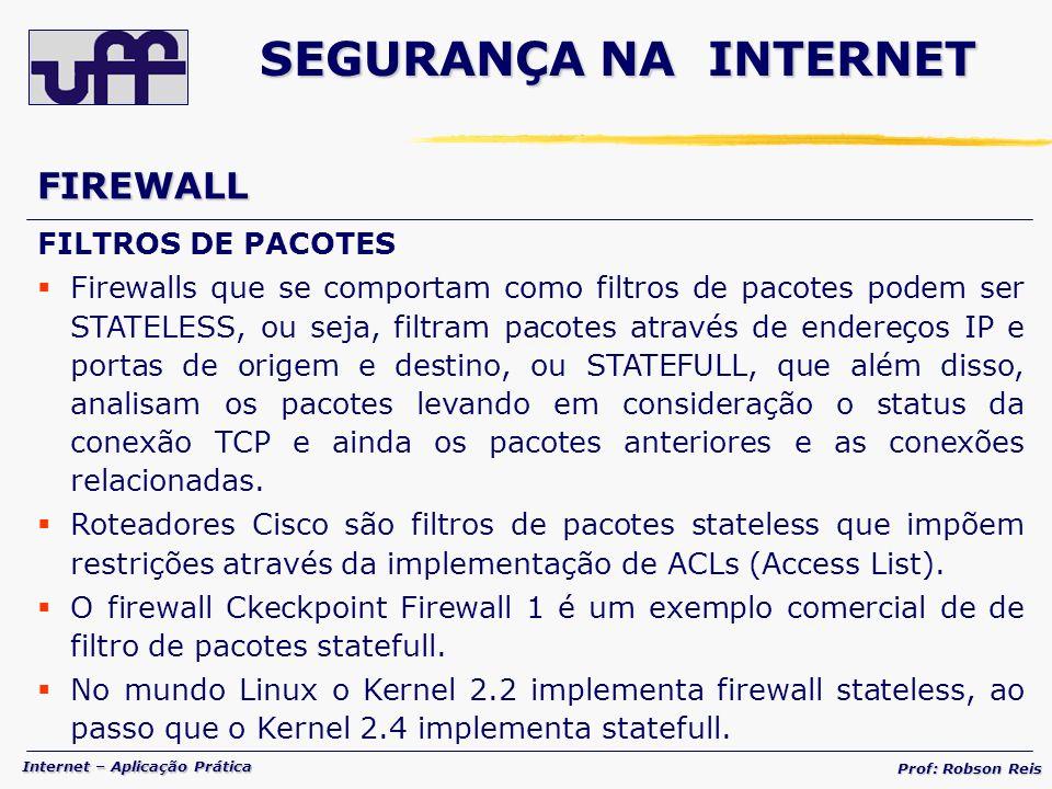 Internet – Aplicação Prática Prof: Robson Reis FIREWALL FILTROS DE PACOTES Firewalls que se comportam como filtros de pacotes podem ser STATELESS, ou seja, filtram pacotes através de endereços IP e portas de origem e destino, ou STATEFULL, que além disso, analisam os pacotes levando em consideração o status da conexão TCP e ainda os pacotes anteriores e as conexões relacionadas.