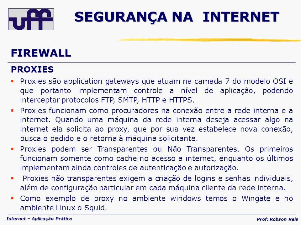 Internet – Aplicação Prática Prof: Robson Reis FIREWALL PROXIES Proxies são application gateways que atuam na camada 7 do modelo OSI e que portanto implementam controle a nível de aplicação, podendo interceptar protocolos FTP, SMTP, HTTP e HTTPS.