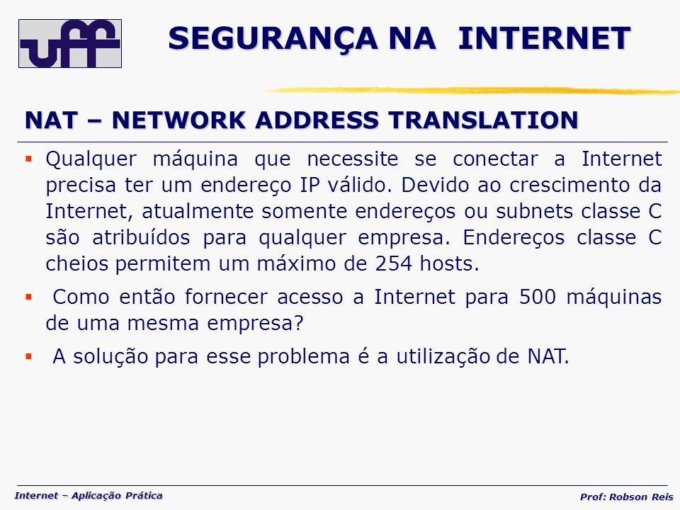 Internet – Aplicação Prática Prof: Robson Reis NAT – NETWORK ADDRESS TRANSLATION Qualquer máquina que necessite se conectar a Internet precisa ter um endereço IP válido.