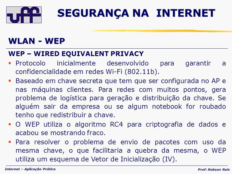 Internet – Aplicação Prática Prof: Robson Reis WLAN - WEP WEP – WIRED EQUIVALENT PRIVACY Protocolo inicialmente desenvolvido para garantir a confidencialidade em redes Wi-Fi (802.11b).