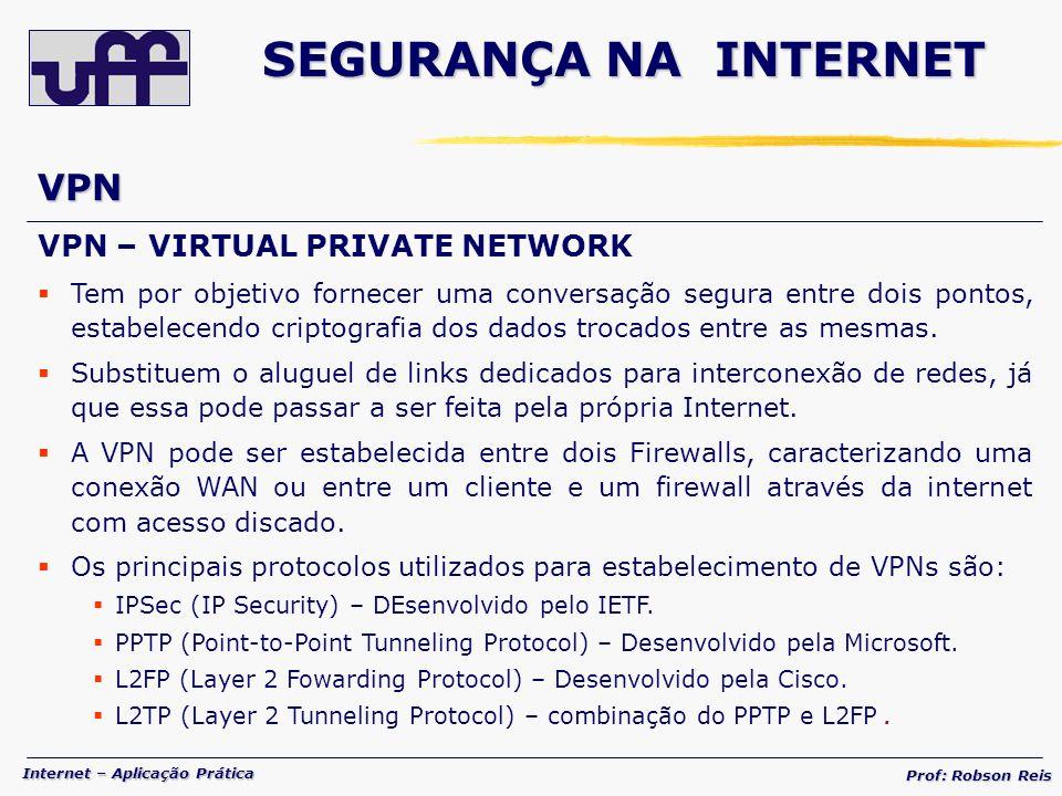 Internet – Aplicação Prática Prof: Robson Reis VPN VPN – VIRTUAL PRIVATE NETWORK Tem por objetivo fornecer uma conversação segura entre dois pontos, estabelecendo criptografia dos dados trocados entre as mesmas.