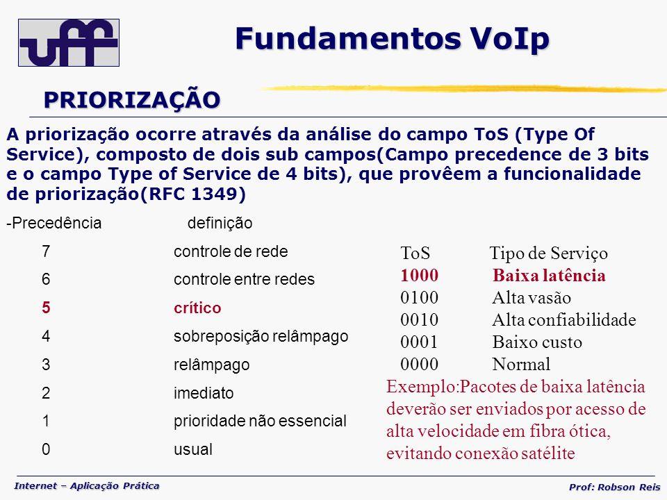 Internet – Aplicação Prática Prof: Robson Reis PRIORIZAÇÃO A priorização ocorre através da análise do campo ToS (Type Of Service), composto de dois sub campos(Campo precedence de 3 bits e o campo Type of Service de 4 bits), que provêem a funcionalidade de priorização(RFC 1349) -Precedência definição 7 controle de rede 6 controle entre redes 5 crítico 4 sobreposição relâmpago 3 relâmpago 2 imediato 1 prioridade não essencial 0 usual ToS Tipo de Serviço 1000 Baixa latência 0100 Alta vasão 0010 Alta confiabilidade 0001 Baixo custo 0000 Normal Exemplo:Pacotes de baixa latência deverão ser enviados por acesso de alta velocidade em fibra ótica, evitando conexão satélite Fundamentos VoIp