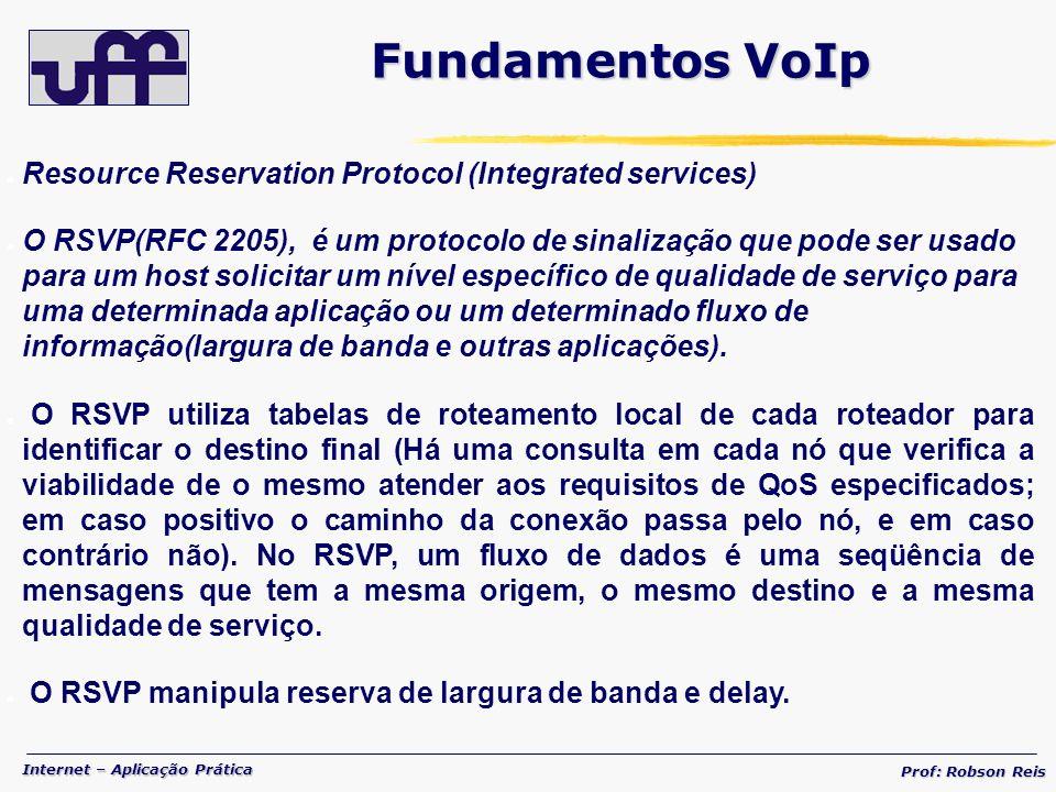 Internet – Aplicação Prática Prof: Robson Reis Resource Reservation Protocol (Integrated services) O RSVP(RFC 2205), é um protocolo de sinalização que pode ser usado para um host solicitar um nível específico de qualidade de serviço para uma determinada aplicação ou um determinado fluxo de informação(largura de banda e outras aplicações).