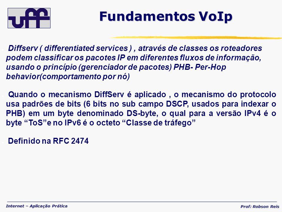 Internet – Aplicação Prática Prof: Robson Reis Diffserv ( differentiated services ), através de classes os roteadores podem classificar os pacotes IP em diferentes fluxos de informação, usando o princípio (gerenciador de pacotes) PHB- Per-Hop behavior(comportamento por nó) Quando o mecanismo DiffServ é aplicado, o mecanismo do protocolo usa padrões de bits (6 bits no sub campo DSCP, usados para indexar o PHB) em um byte denominado DS-byte, o qual para a versão IPv4 é o byte ToSe no IPv6 é o octeto Classe de tráfego Definido na RFC 2474 Fundamentos VoIp