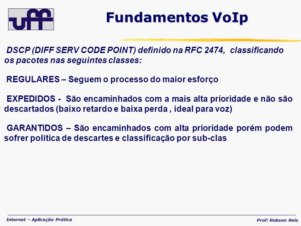 Internet – Aplicação Prática Prof: Robson Reis DSCP (DIFF SERV CODE POINT) definido na RFC 2474, classificando os pacotes nas seguintes classes: REGULARES – Seguem o processo do maior esforço EXPEDIDOS - São encaminhados com a mais alta prioridade e não são descartados (baixo retardo e baixa perda, ideal para voz) GARANTIDOS – São encaminhados com alta prioridade porém podem sofrer política de descartes e classificação por sub-clas Fundamentos VoIp