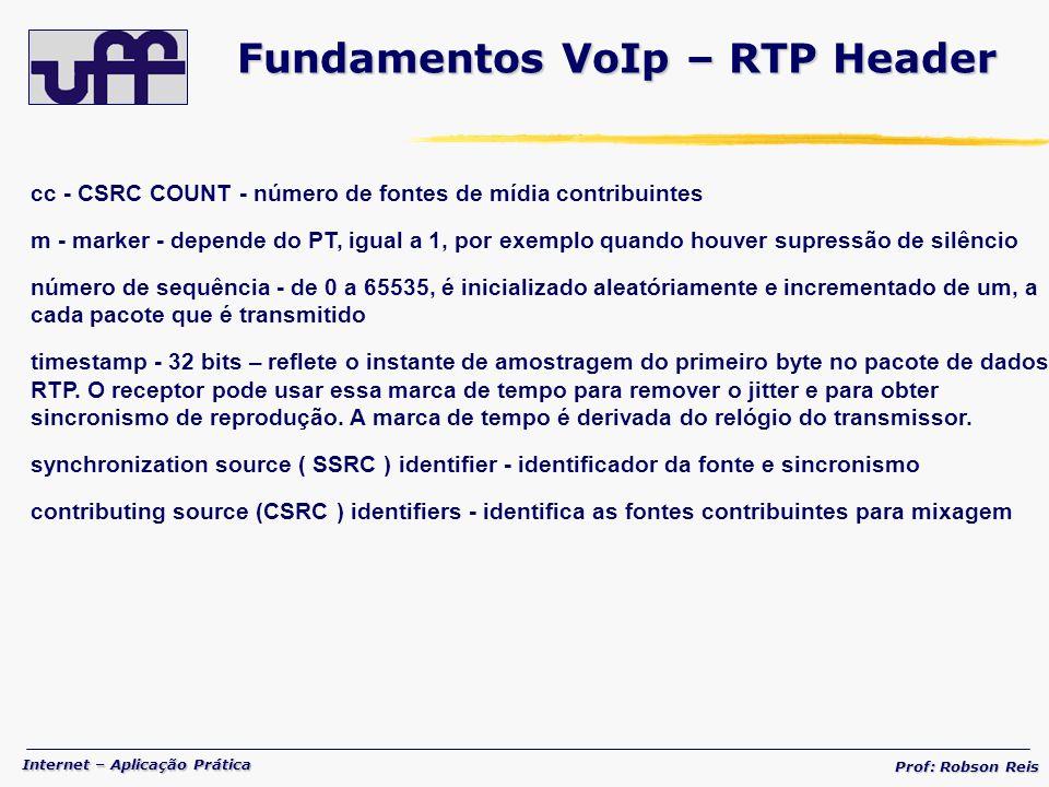 Internet – Aplicação Prática Prof: Robson Reis cc - CSRC COUNT - número de fontes de mídia contribuintes m - marker - depende do PT, igual a 1, por exemplo quando houver supressão de silêncio número de sequência - de 0 a 65535, é inicializado aleatóriamente e incrementado de um, a cada pacote que é transmitido timestamp - 32 bits – reflete o instante de amostragem do primeiro byte no pacote de dados RTP.