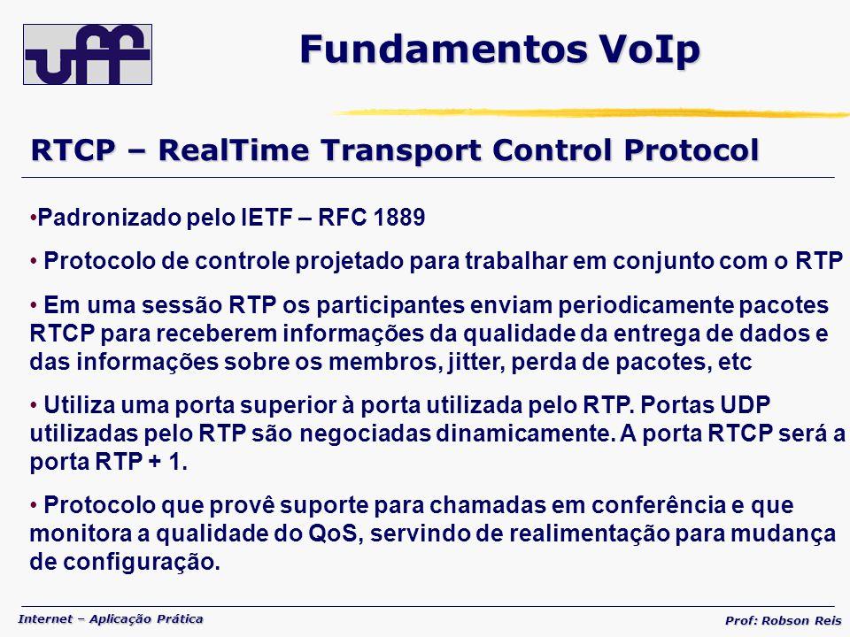Internet – Aplicação Prática Prof: Robson Reis RTCP – RealTime Transport Control Protocol Fundamentos VoIp Padronizado pelo IETF – RFC 1889 Protocolo de controle projetado para trabalhar em conjunto com o RTP Em uma sessão RTP os participantes enviam periodicamente pacotes RTCP para receberem informações da qualidade da entrega de dados e das informações sobre os membros, jitter, perda de pacotes, etc Utiliza uma porta superior à porta utilizada pelo RTP.