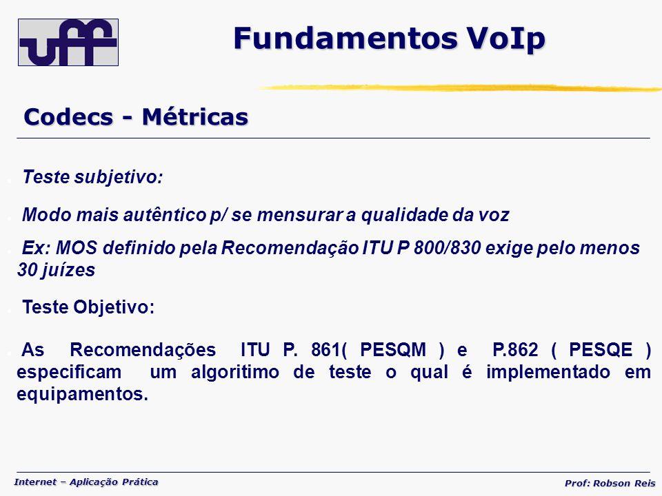 Internet – Aplicação Prática Prof: Robson Reis Codecs - Métricas Fundamentos VoIp Teste subjetivo: Modo mais autêntico p/ se mensurar a qualidade da voz Ex: MOS definido pela Recomendação ITU P 800/830 exige pelo menos 30 juízes Teste Objetivo: As Recomendações ITU P.