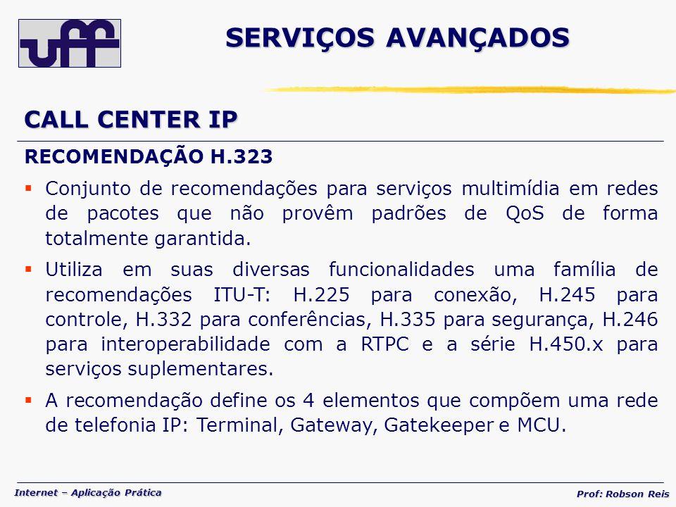Internet – Aplicação Prática Prof: Robson Reis CALL CENTER IP RECOMENDAÇÃO H.323 Conjunto de recomendações para serviços multimídia em redes de pacotes que não provêm padrões de QoS de forma totalmente garantida.