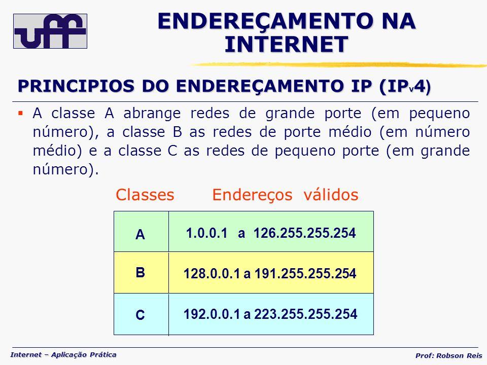Internet – Aplicação Prática Prof: Robson Reis A 1.0.0.1 a 126.255.255.254 B 128.0.0.1 a 191.255.255.254 C 192.0.0.1 a 223.255.255.254 A classe A abrange redes de grande porte (em pequeno número), a classe B as redes de porte médio (em número médio) e a classe C as redes de pequeno porte (em grande número).