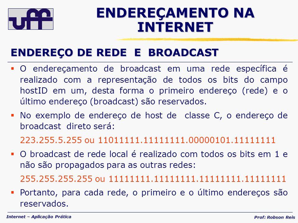 Internet – Aplicação Prática Prof: Robson Reis O endereçamento de broadcast em uma rede específica é realizado com a representação de todos os bits do campo hostID em um, desta forma o primeiro endereço (rede) e o último endereço (broadcast) são reservados.