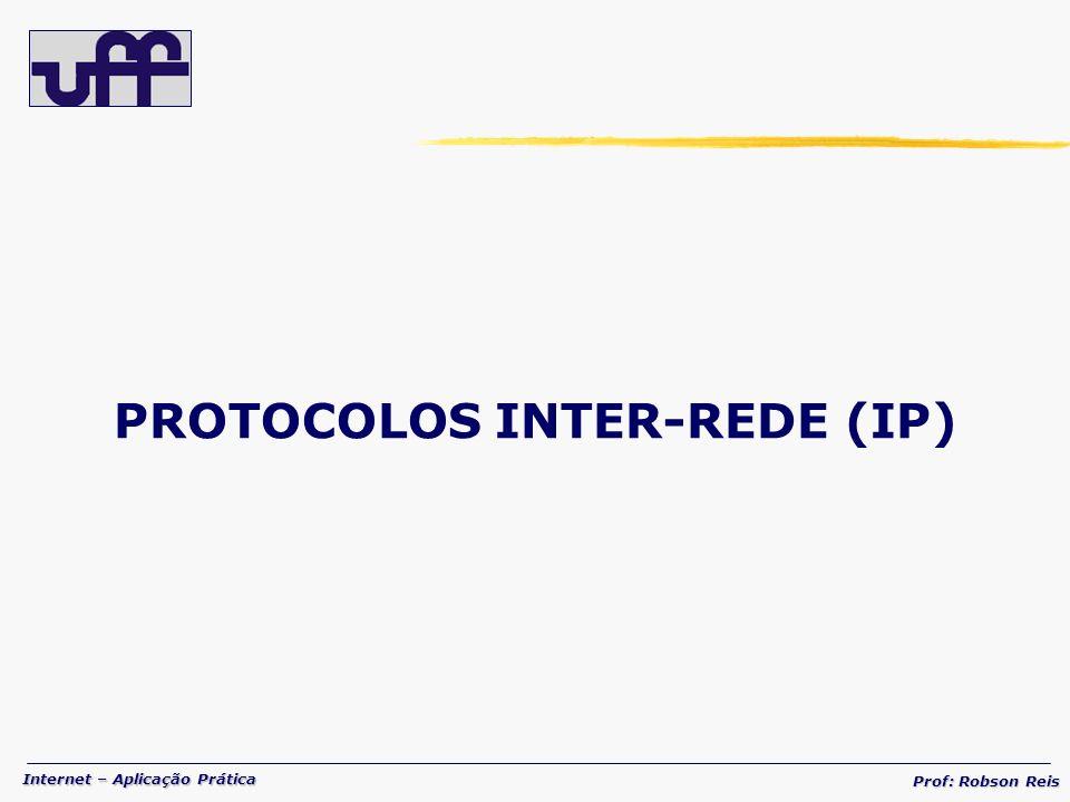 Internet – Aplicação Prática Prof: Robson Reis PROTOCOLOS INTER-REDE (IP)