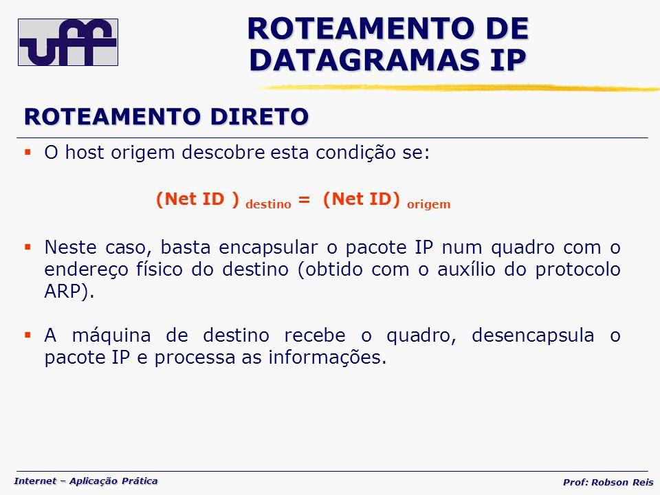 Internet – Aplicação Prática Prof: Robson Reis ROTEAMENTO DIRETO O host origem descobre esta condição se: (Net ID ) destino = (Net ID) origem Neste caso, basta encapsular o pacote IP num quadro com o endereço físico do destino (obtido com o auxílio do protocolo ARP).