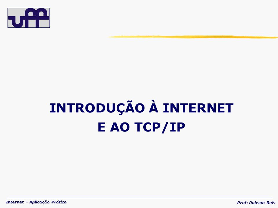Internet – Aplicação Prática Prof: Robson Reis PROTOCOLOS TCP / UDP UDP – USER DATAGRAM PROTOCOL Porta OrigemPorta Destino ComprimentoChecksum Dados 16 bits Cabeçalho Formato do Segmento UDP