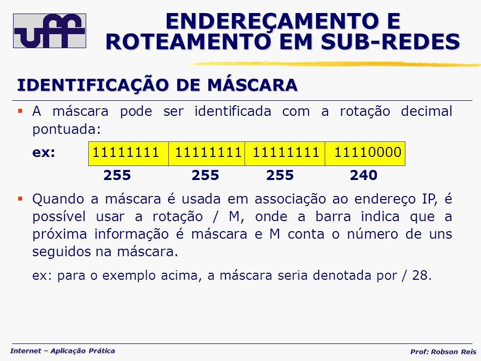 Internet – Aplicação Prática Prof: Robson Reis ENDEREÇAMENTO E ROTEAMENTO EM SUB-REDES IDENTIFICAÇÃO DE MÁSCARA A máscara pode ser identificada com a rotação decimal pontuada: ex: 11111111 11111111 11111111 11110000 255 255 255 240 Quando a máscara é usada em associação ao endereço IP, é possível usar a rotação / M, onde a barra indica que a próxima informação é máscara e M conta o número de uns seguidos na máscara.
