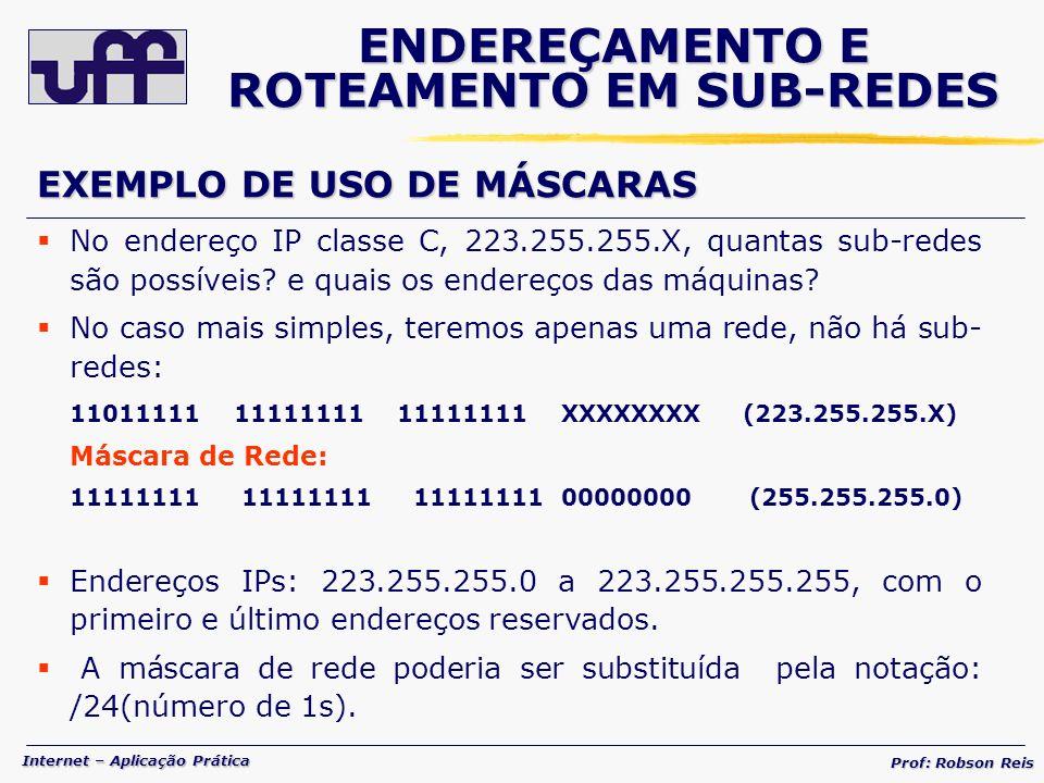 Internet – Aplicação Prática Prof: Robson Reis ENDEREÇAMENTO E ROTEAMENTO EM SUB-REDES EXEMPLO DE USO DE MÁSCARAS No endereço IP classe C, 223.255.255.X, quantas sub-redes são possíveis.
